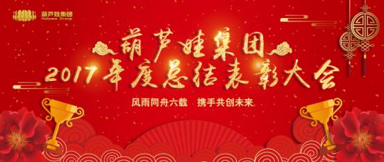 【风雨同舟 共创未来】葫芦娃集团2017年度总结表彰大会圆满召开